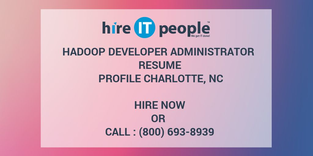 hadoop developer administrator resume profile charlotte nc hire it people we get it done